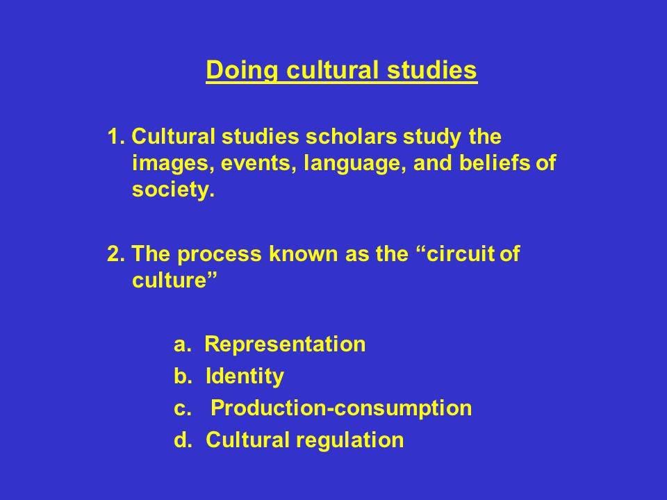 """Doing cultural studies 1. Cultural studies scholars study the images, events, language, and beliefs of society. 2. The process known as the """"circuit o"""