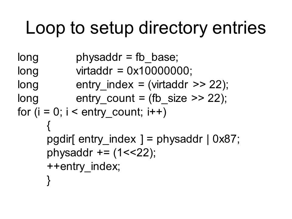 Loop to setup directory entries longphysaddr = fb_base; longvirtaddr = 0x10000000; longentry_index = (virtaddr >> 22); longentry_count = (fb_size >> 2