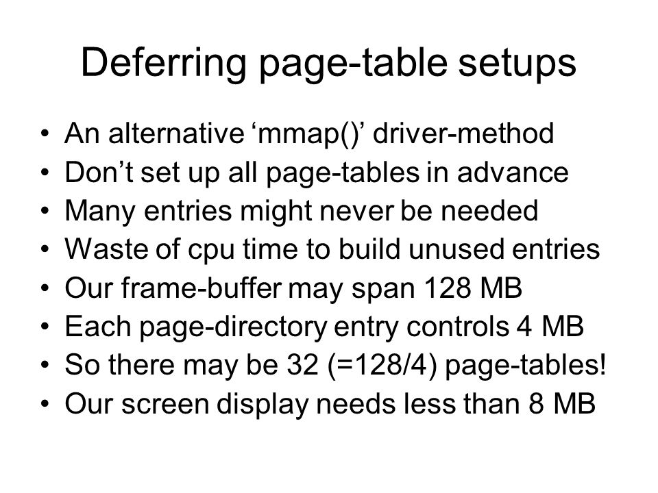 Deferring page-table setups An alternative 'mmap()' driver-method Don't set up all page-tables in advance Many entries might never be needed Waste of