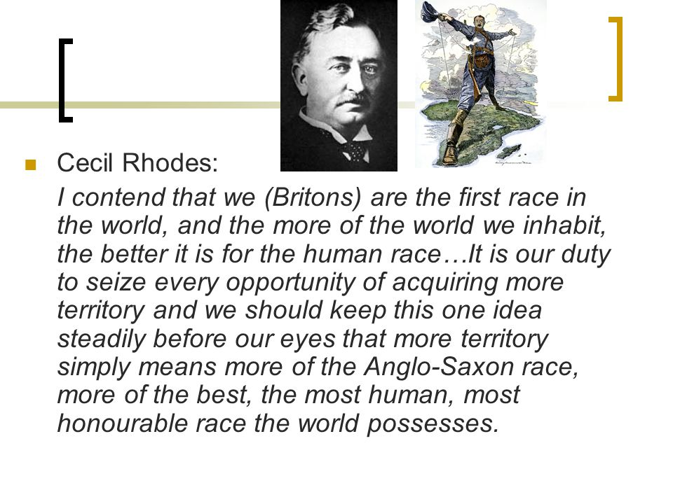 Cecil Rhodes: I contend that we (Britons) are the first race in the world, and the more of the world we inhabit, the better it is for the human race…It is our duty to seize every opportunity of acquiring more territory and we should keep this one idea steadily before our eyes that more territory simply means more of the Anglo-Saxon race, more of the best, the most human, most honourable race the world possesses.