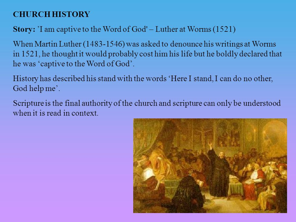 CHURCH HISTORY Story: 'I am captive to the Word of God – Luther at Worms (1521) When Martin Luther (1483-1546) was asked to denounce his writings at Worms in 1521, he thought it would probably cost him his life but he boldly declared that he was 'captive to the Word of God'.
