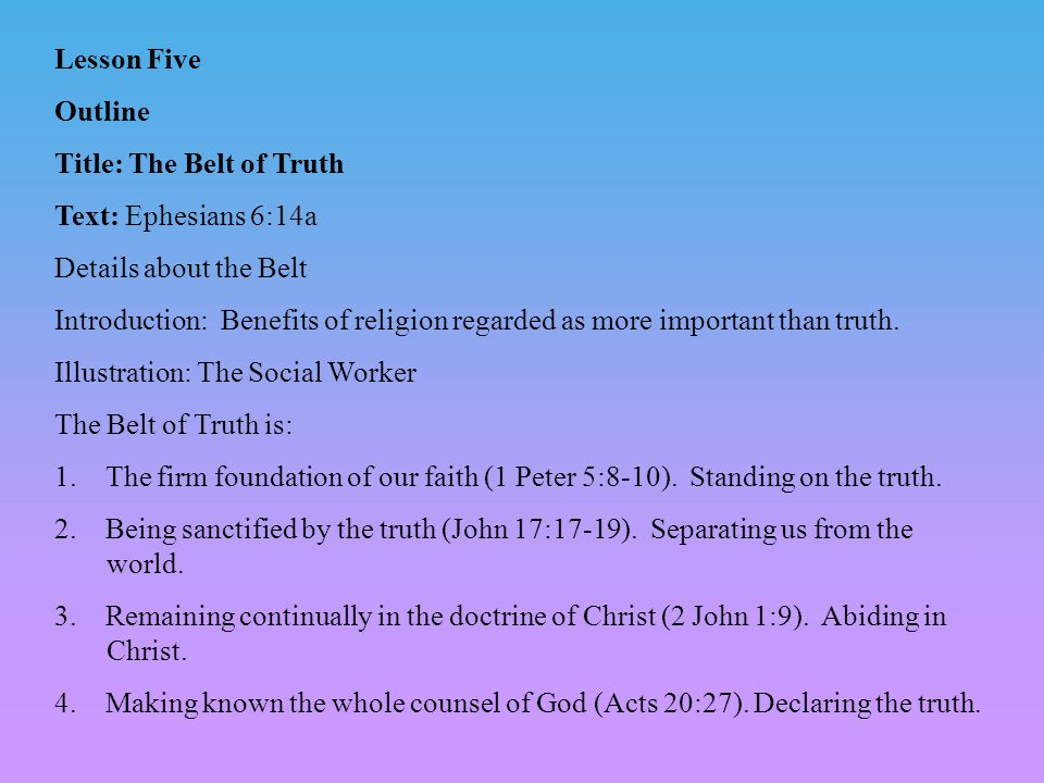Lesson Five Outline Title: The Belt of Truth Text: Ephesians 6:14a Details about the Belt Introduction: Benefits of religion regarded as more important than truth.