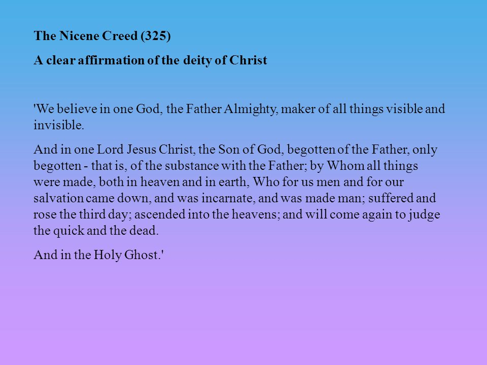 The Nicene Creed (325) A clear affirmation of the deity of Christ We believe in one God, the Father Almighty, maker of all things visible and invisible.