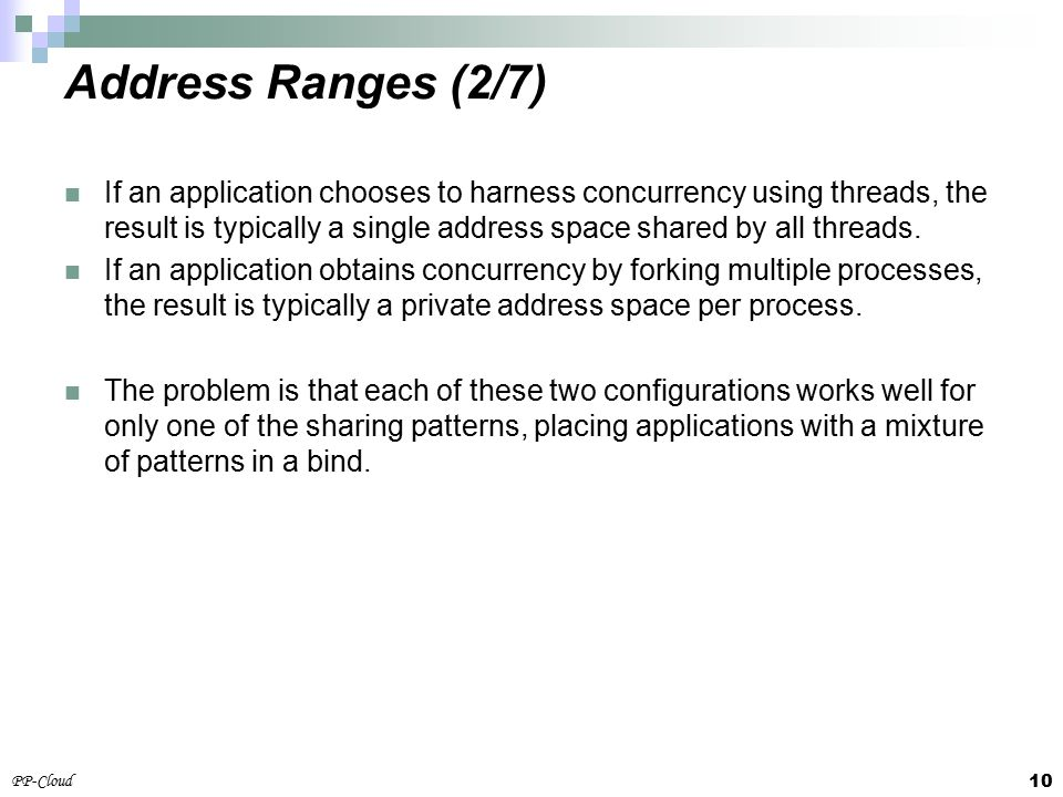 10 PP-Cloud If an application chooses to harness concurrency using threads, the result is typically a single address space shared by all threads.