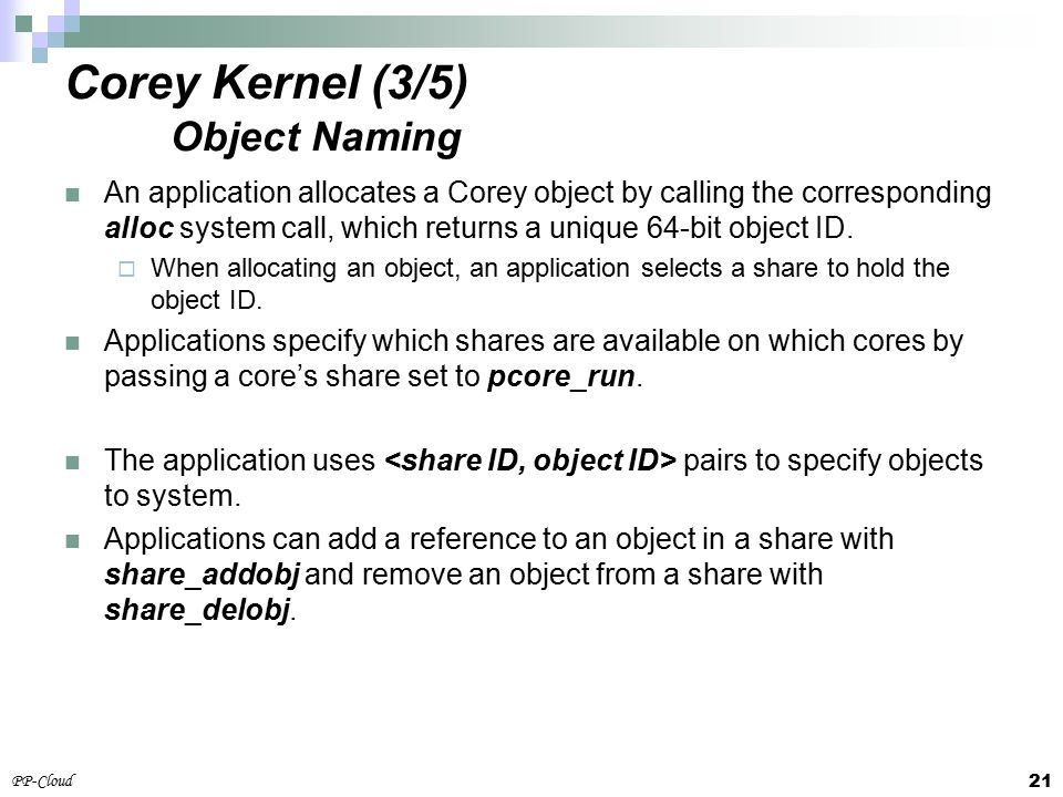 21 PP-Cloud An application allocates a Corey object by calling the corresponding alloc system call, which returns a unique 64-bit object ID.