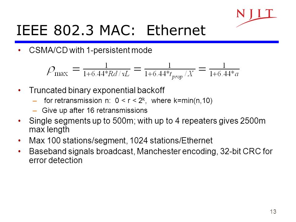 13 IEEE 802.3 MAC: Ethernet CSMA/CD with 1-persistent mode Truncated binary exponential backoff – for retransmission n: 0 < r < 2 k, where k=min(n,10)