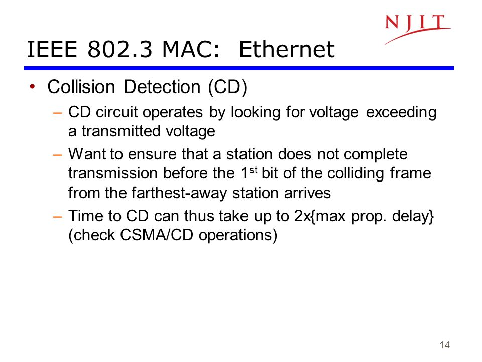 14 IEEE 802.3 MAC: Ethernet Collision Detection (CD) –CD circuit operates by looking for voltage exceeding a transmitted voltage –Want to ensure that