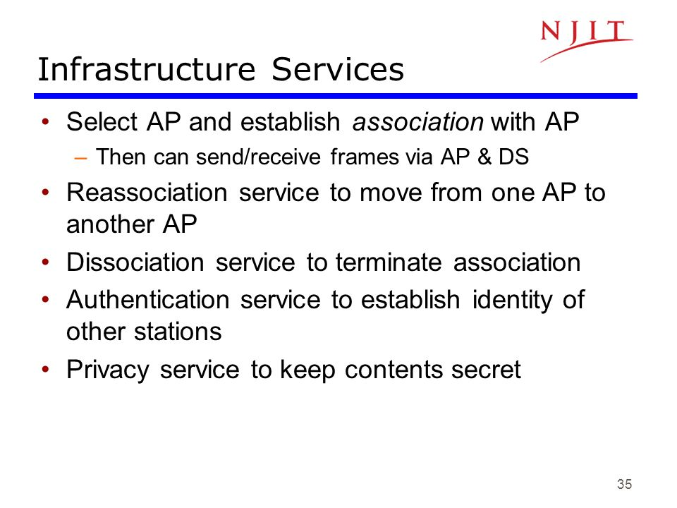 35 Infrastructure Services Select AP and establish association with AP –Then can send/receive frames via AP & DS Reassociation service to move from on