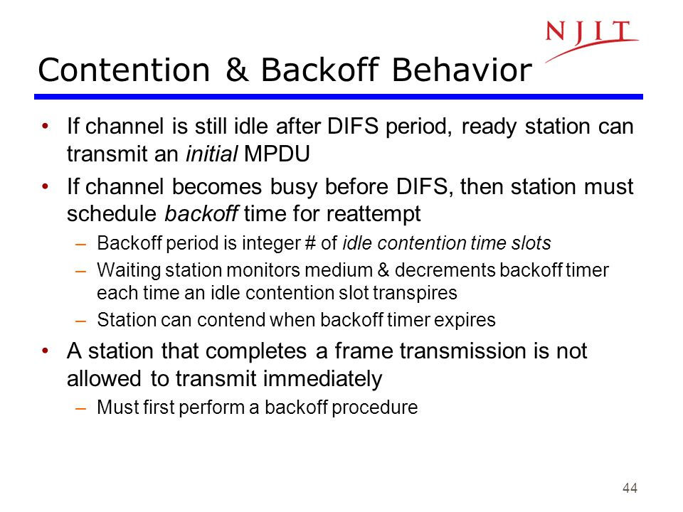 44 Contention & Backoff Behavior If channel is still idle after DIFS period, ready station can transmit an initial MPDU If channel becomes busy before