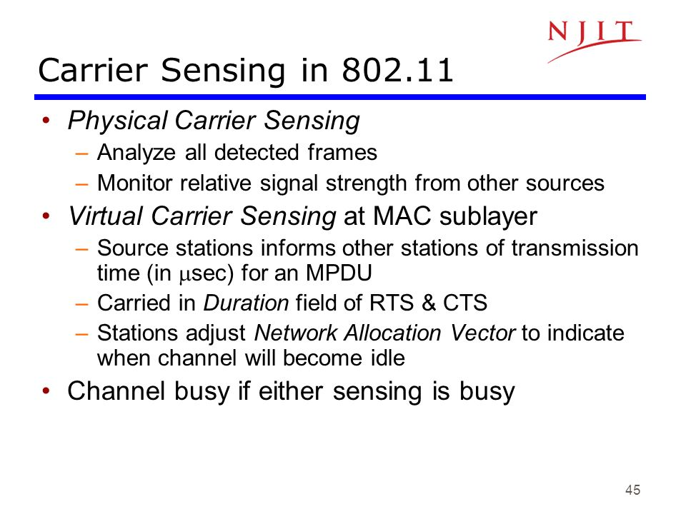 45 Carrier Sensing in 802.11 Physical Carrier Sensing –Analyze all detected frames –Monitor relative signal strength from other sources Virtual Carrie