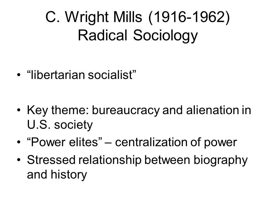 "C. Wright Mills (1916-1962) Radical Sociology ""libertarian socialist"" Key theme: bureaucracy and alienation in U.S. society ""Power elites"" – centraliz"
