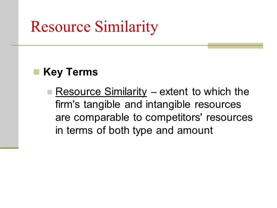 Resource Similarity Key Terms Resource Similarity – extent to which the firm s tangible and intangible resources are comparable to competitors resources in terms of both type and amount