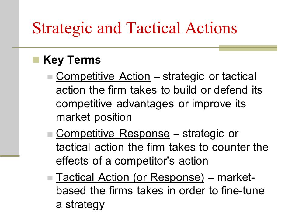 Strategic and Tactical Actions Key Terms Competitive Action – strategic or tactical action the firm takes to build or defend its competitive advantages or improve its market position Competitive Response – strategic or tactical action the firm takes to counter the effects of a competitor s action Tactical Action (or Response) – market- based the firms takes in order to fine-tune a strategy