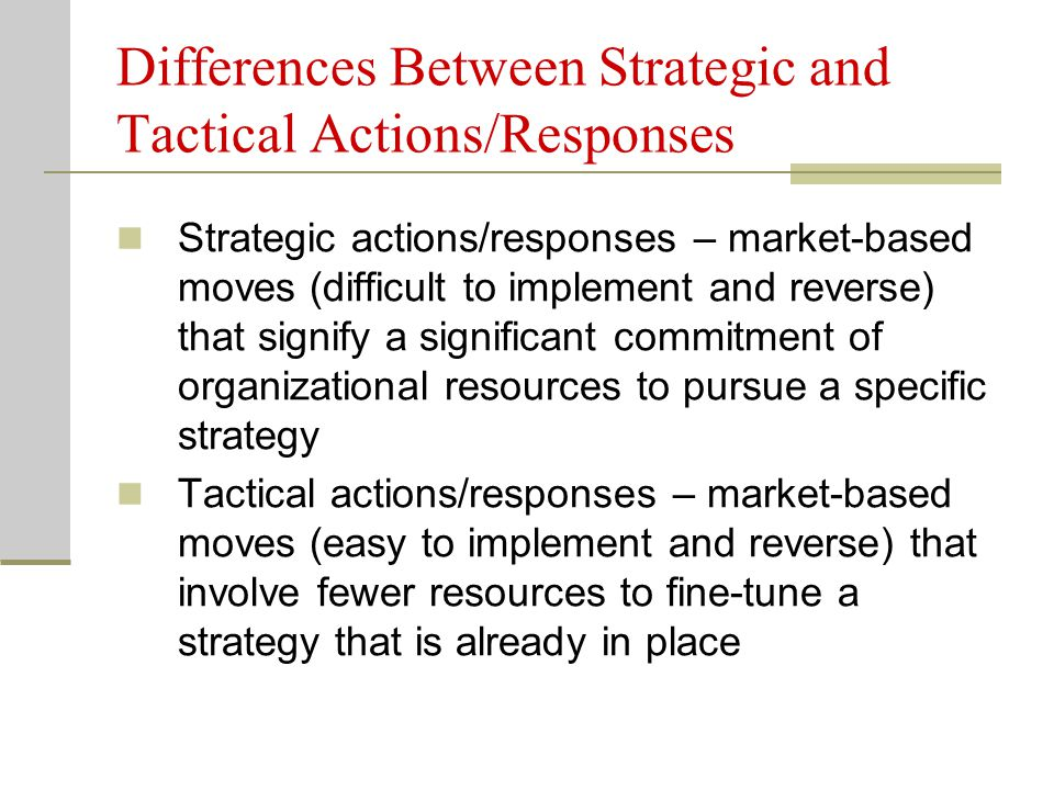Differences Between Strategic and Tactical Actions/Responses Strategic actions/responses – market-based moves (difficult to implement and reverse) tha