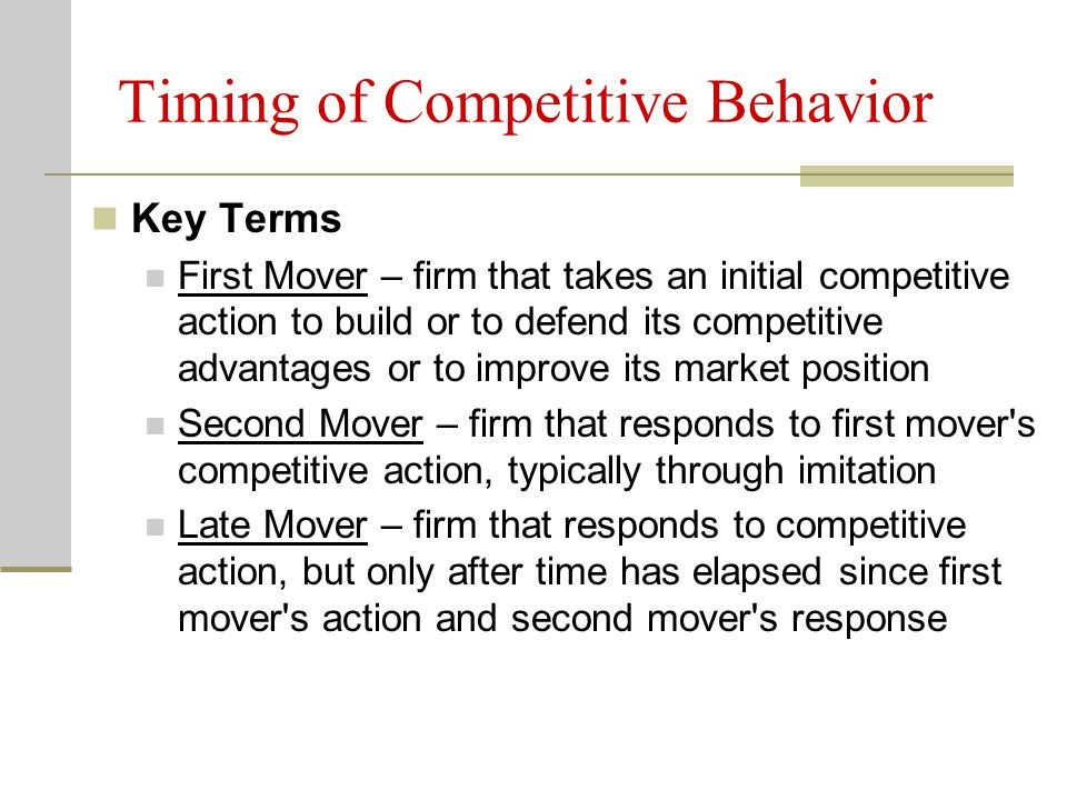 Timing of Competitive Behavior Key Terms First Mover – firm that takes an initial competitive action to build or to defend its competitive advantages or to improve its market position Second Mover – firm that responds to first mover s competitive action, typically through imitation Late Mover – firm that responds to competitive action, but only after time has elapsed since first mover s action and second mover s response