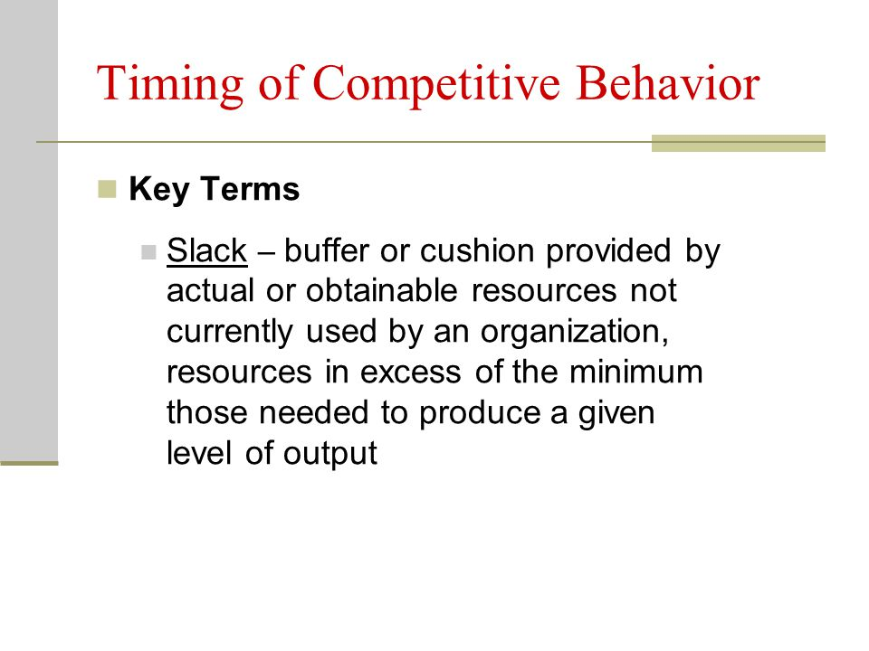 Timing of Competitive Behavior Key Terms Slack – buffer or cushion provided by actual or obtainable resources not currently used by an organization, resources in excess of the minimum those needed to produce a given level of output
