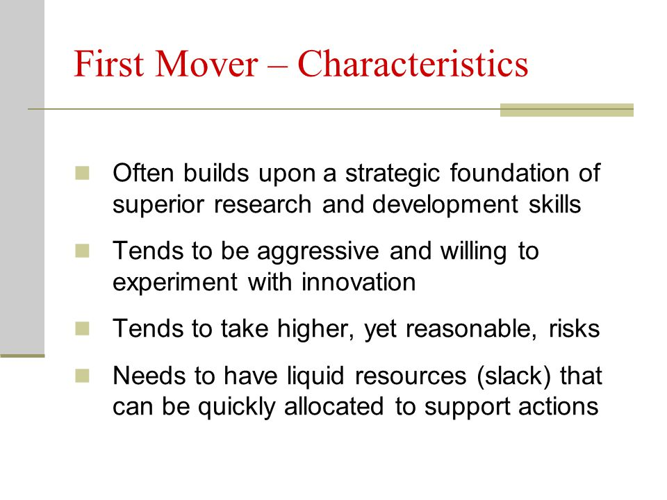 First Mover – Characteristics Often builds upon a strategic foundation of superior research and development skills Tends to be aggressive and willing to experiment with innovation Tends to take higher, yet reasonable, risks Needs to have liquid resources (slack) that can be quickly allocated to support actions