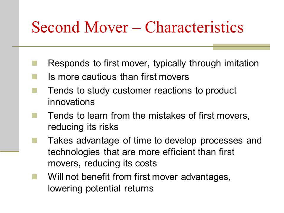 Second Mover – Characteristics Responds to first mover, typically through imitation Is more cautious than first movers Tends to study customer reactions to product innovations Tends to learn from the mistakes of first movers, reducing its risks Takes advantage of time to develop processes and technologies that are more efficient than first movers, reducing its costs Will not benefit from first mover advantages, lowering potential returns
