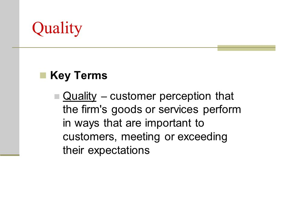 Quality Key Terms Quality – customer perception that the firm's goods or services perform in ways that are important to customers, meeting or exceedin