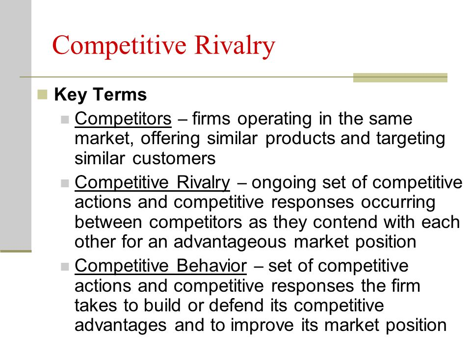 Competitive Rivalry Key Terms Competitors – firms operating in the same market, offering similar products and targeting similar customers Competitive