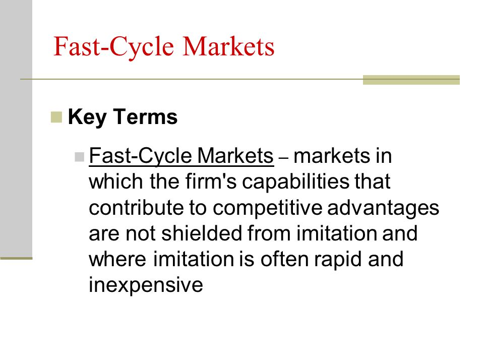 Fast-Cycle Markets Key Terms Fast-Cycle Markets – markets in which the firm s capabilities that contribute to competitive advantages are not shielded from imitation and where imitation is often rapid and inexpensive