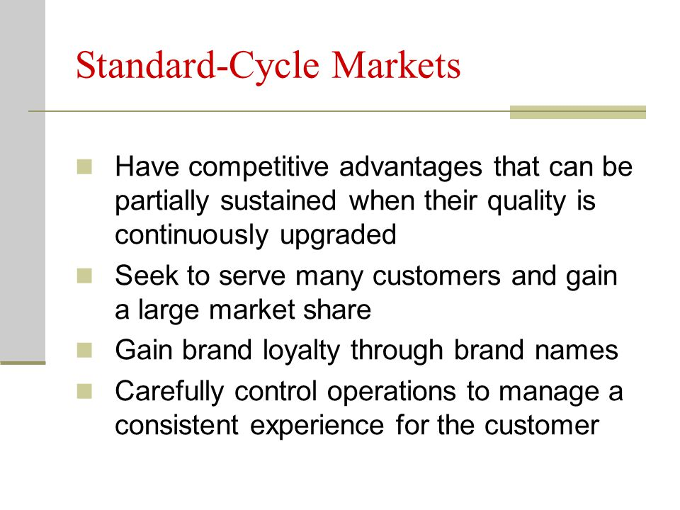 Standard-Cycle Markets Have competitive advantages that can be partially sustained when their quality is continuously upgraded Seek to serve many customers and gain a large market share Gain brand loyalty through brand names Carefully control operations to manage a consistent experience for the customer