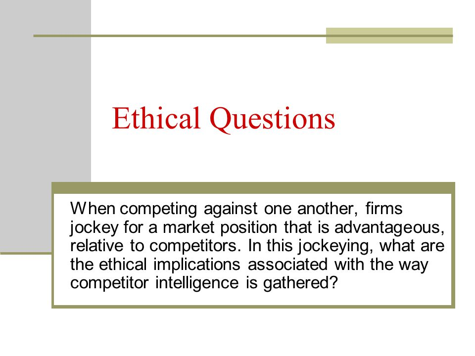 Ethical Questions When competing against one another, firms jockey for a market position that is advantageous, relative to competitors. In this jockey