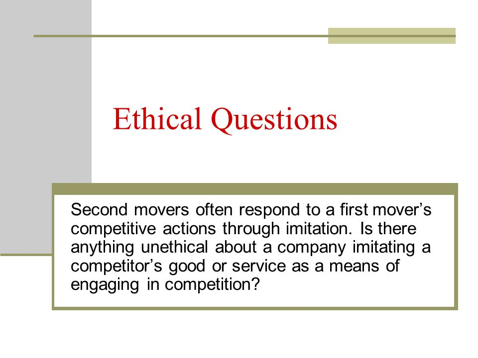 Ethical Questions Second movers often respond to a first mover's competitive actions through imitation.