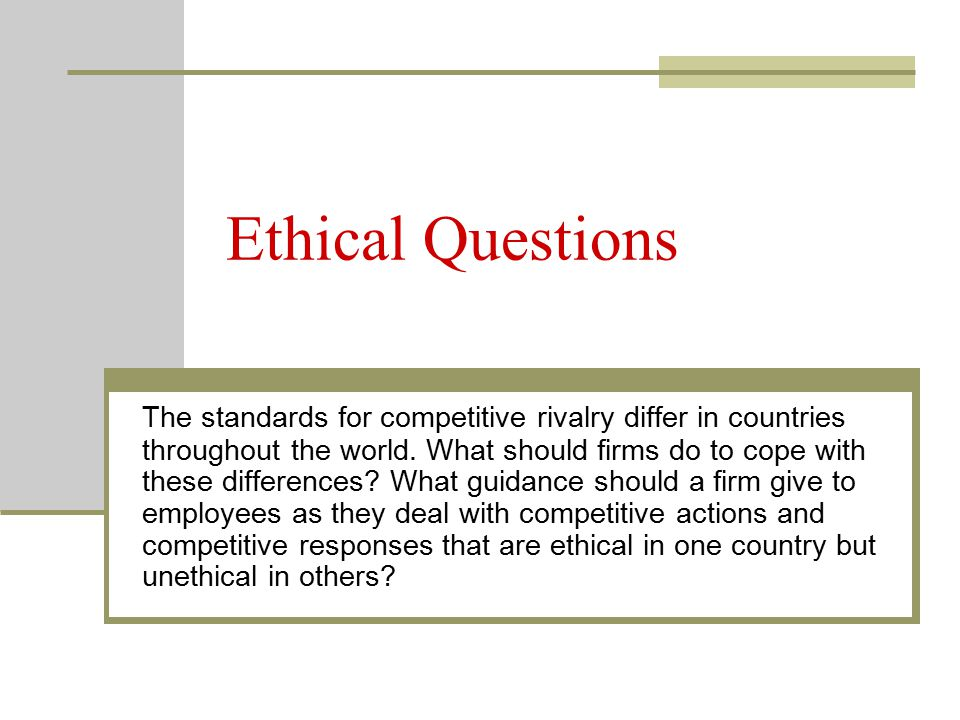 Ethical Questions The standards for competitive rivalry differ in countries throughout the world. What should firms do to cope with these differences?