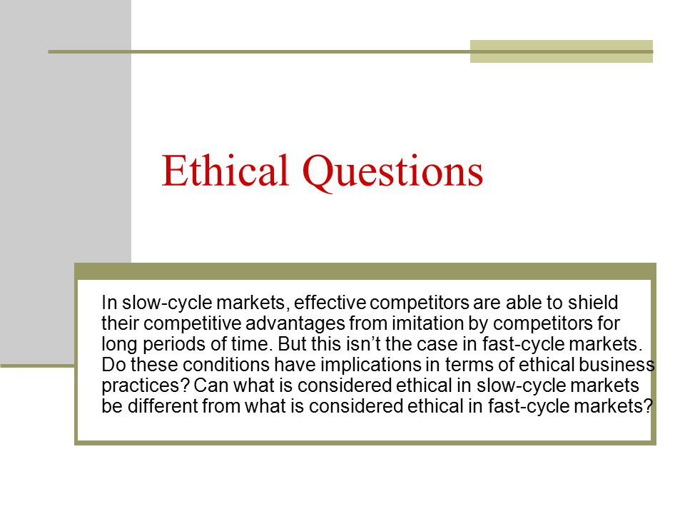 Ethical Questions In slow-cycle markets, effective competitors are able to shield their competitive advantages from imitation by competitors for long periods of time.