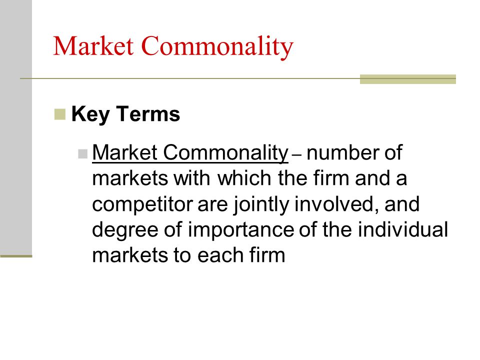 Market Commonality Key Terms Market Commonality – number of markets with which the firm and a competitor are jointly involved, and degree of importance of the individual markets to each firm
