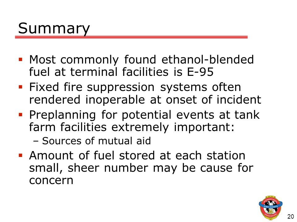20 Summary  Most commonly found ethanol-blended fuel at terminal facilities is E-95  Fixed fire suppression systems often rendered inoperable at ons