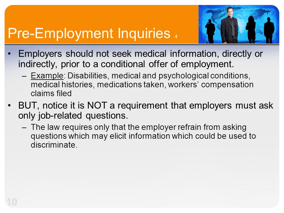 10 Pre-Employment Inquiries 4 Employers should not seek medical information, directly or indirectly, prior to a conditional offer of employment.
