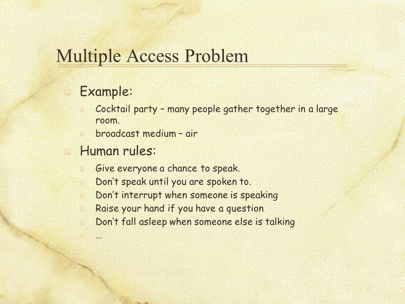 Multiple Access Problem Example: Cocktail party – many people gather together in a large room. broadcast medium – air Human rules: Give everyone a cha