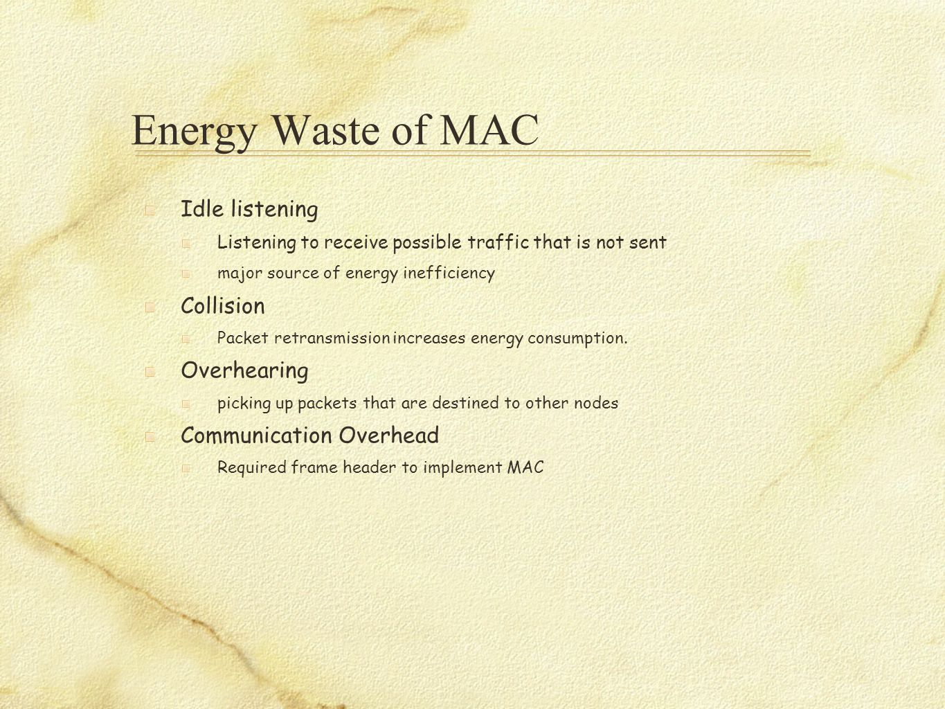 Energy Waste of MAC Idle listening Listening to receive possible traffic that is not sent major source of energy inefficiency Collision Packet retrans