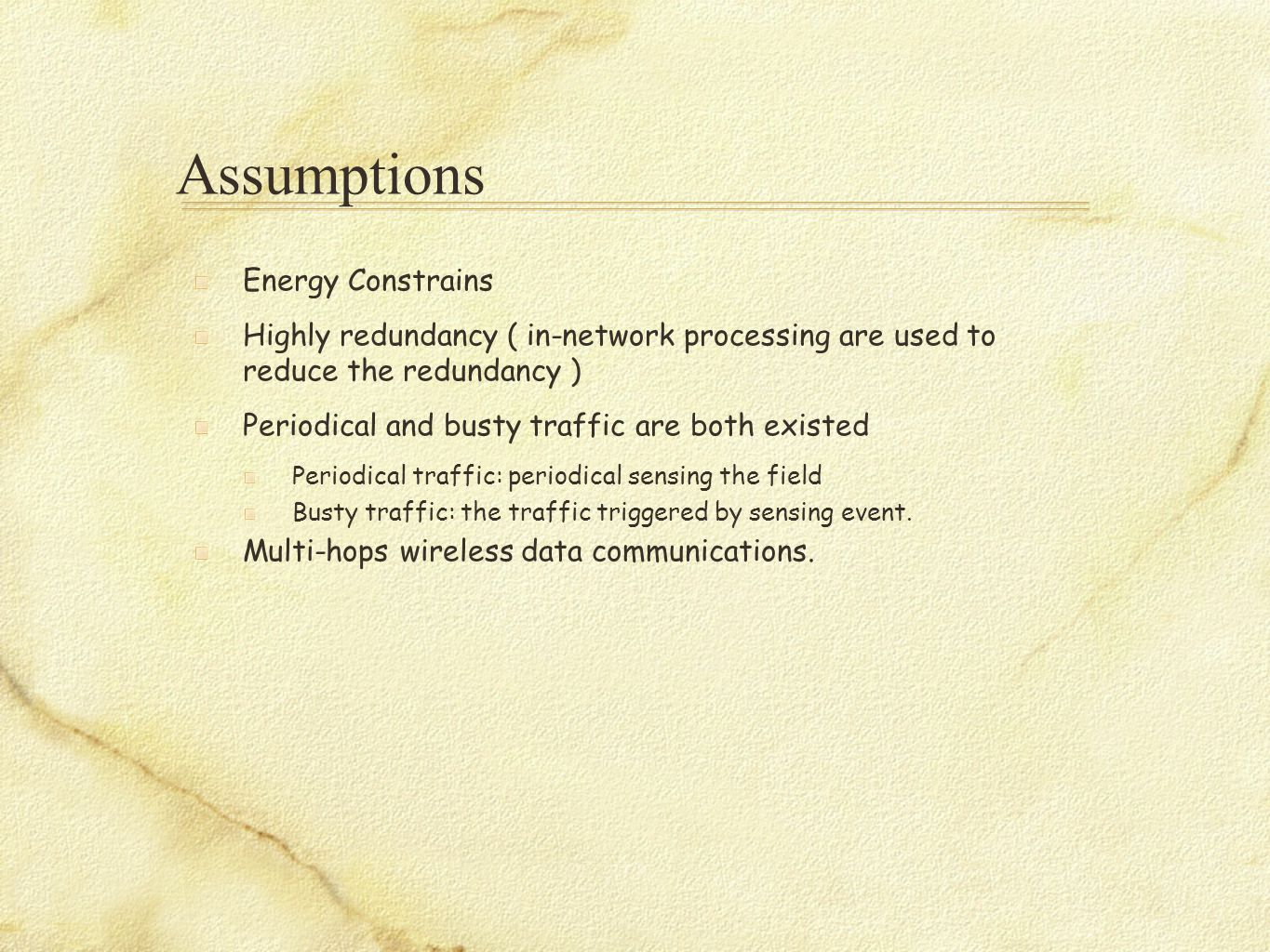 Assumptions Energy Constrains Highly redundancy ( in-network processing are used to reduce the redundancy ) Periodical and busty traffic are both existed Periodical traffic: periodical sensing the field Busty traffic: the traffic triggered by sensing event.