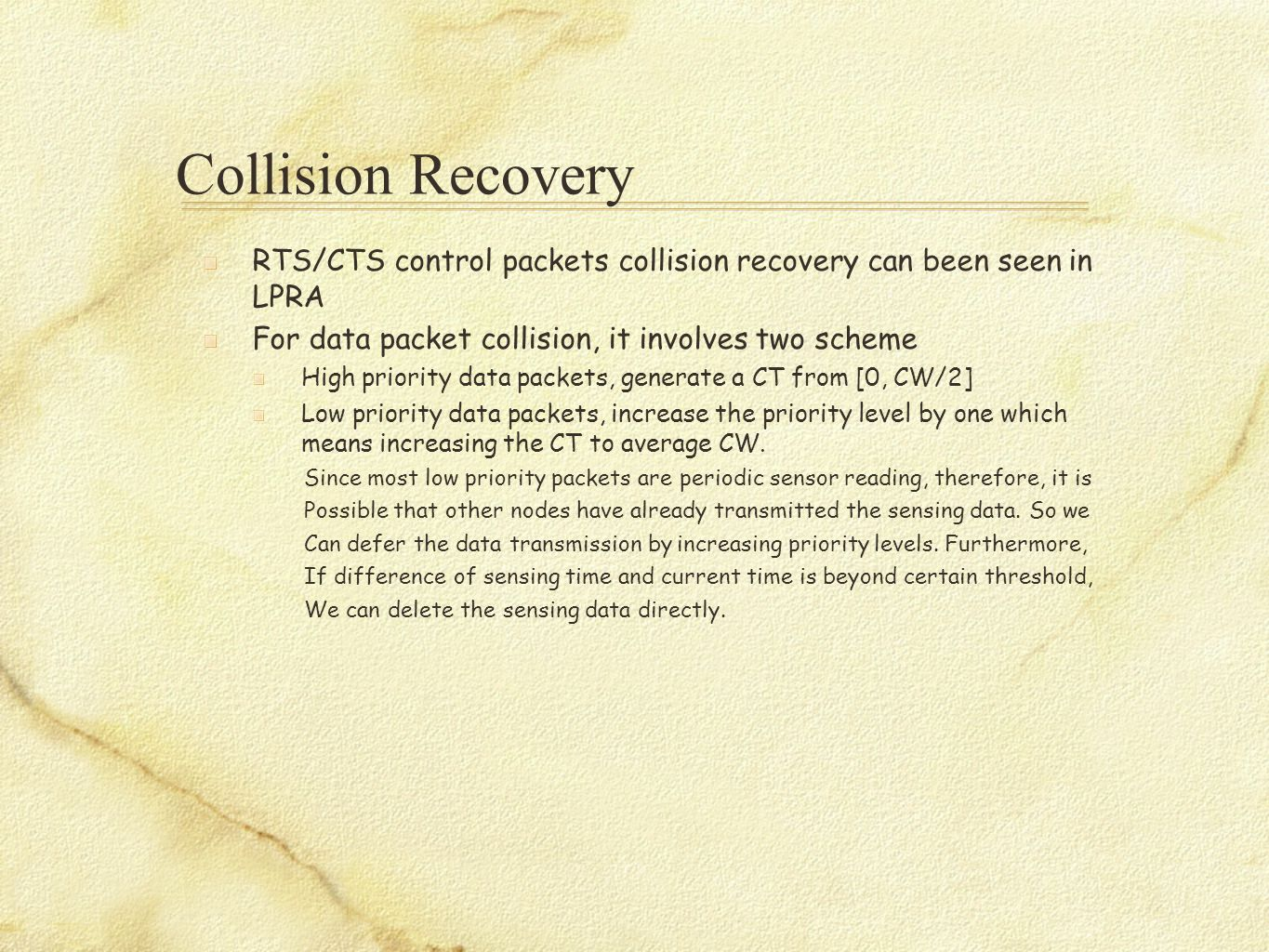 Collision Recovery RTS/CTS control packets collision recovery can been seen in LPRA For data packet collision, it involves two scheme High priority data packets, generate a CT from [0, CW/2] Low priority data packets, increase the priority level by one which means increasing the CT to average CW.