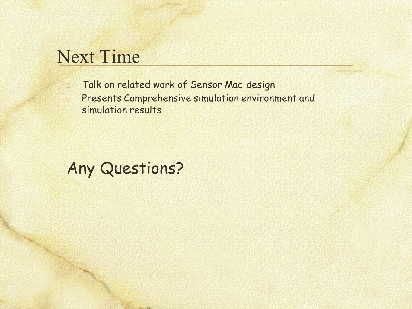 Next Time Talk on related work of Sensor Mac design Presents Comprehensive simulation environment and simulation results. Any Questions?
