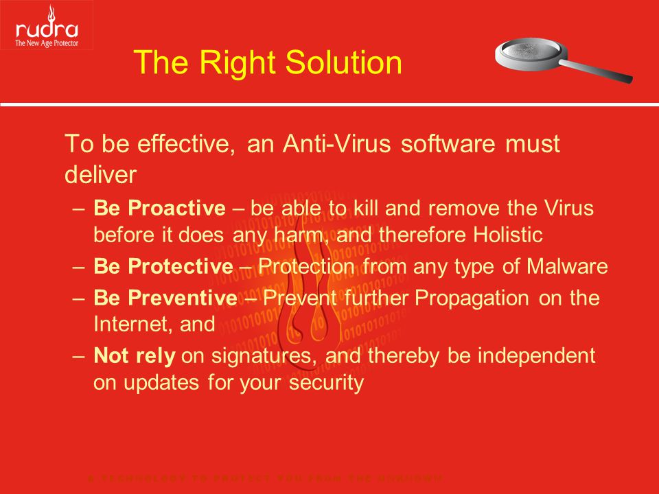 The Right Solution To be effective, an Anti-Virus software must deliver –Be Proactive – be able to kill and remove the Virus before it does any harm, and therefore Holistic –Be Protective – Protection from any type of Malware –Be Preventive – Prevent further Propagation on the Internet, and –Not rely on signatures, and thereby be independent on updates for your security