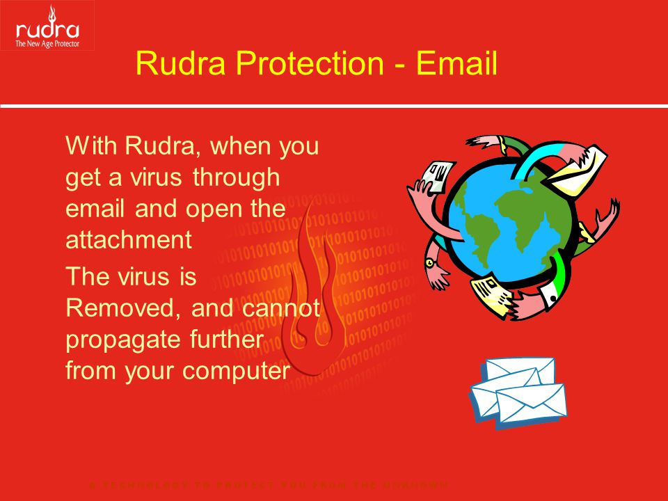 Rudra Protection - Email With Rudra, when you get a virus through email and open the attachment The virus is Removed, and cannot propagate further fro