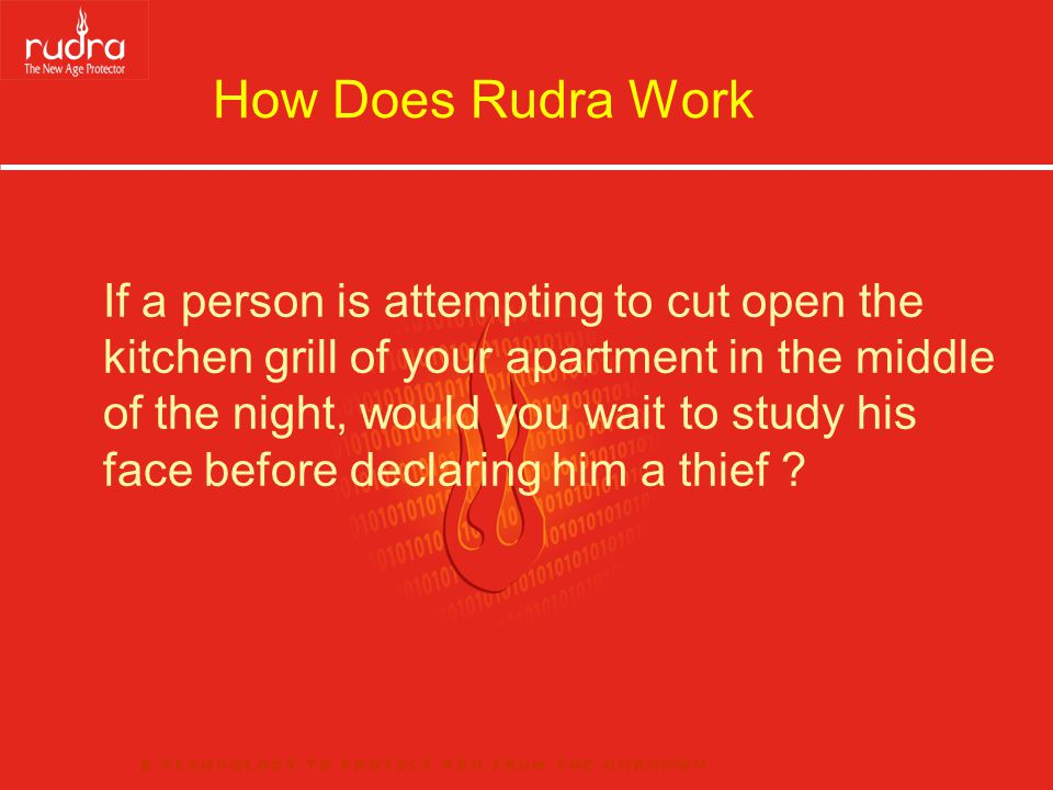 How Does Rudra Work If a person is attempting to cut open the kitchen grill of your apartment in the middle of the night, would you wait to study his