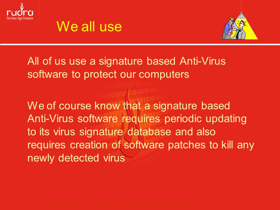 Conventional Anti-Virus Technology Until the signature has been added to its database, and the Anti-Virus software Updated with the latest patches, current AV software cannot protect your computer from a new virus We are of course aware that new viruses are released everyday and they propagate over the internet, with the potential to rapidly affect a large number of systems
