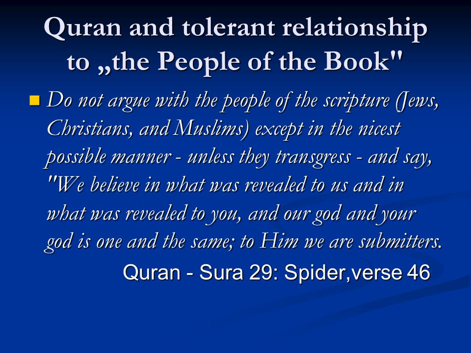 "Quran and tolerant relationship to ""the People of the Book Do not argue with the people of the scripture (Jews, Christians, and Muslims) except in the nicest possible manner - unless they transgress - and say, We believe in what was revealed to us and in what was revealed to you, and our god and your god is one and the same; to Him we are submitters."