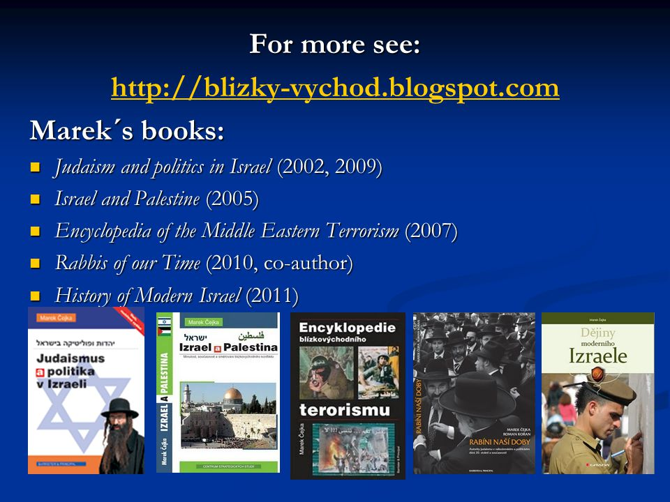 For more see: http://blizky-vychod.blogspot.com Marek´s books: Judaism and politics in Israel (2002, 2009) Judaism and politics in Israel (2002, 2009) Israel and Palestine (2005) Israel and Palestine (2005) Encyclopedia of the Middle Eastern Terrorism (2007) Encyclopedia of the Middle Eastern Terrorism (2007) Rabbis of our Time (2010, co-author) Rabbis of our Time (2010, co-author) History of Modern Israel (2011) History of Modern Israel (2011)
