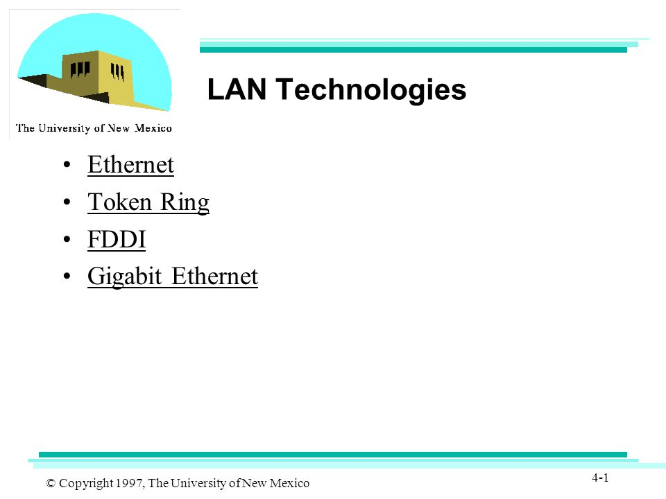 © Copyright 1997, The University of New Mexico 4-1 LAN Technologies Ethernet Token Ring FDDI Gigabit Ethernet