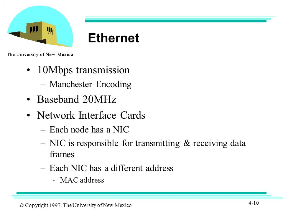 © Copyright 1997, The University of New Mexico 4-10 Ethernet 10Mbps transmission –Manchester Encoding Baseband 20MHz Network Interface Cards –Each node has a NIC –NIC is responsible for transmitting & receiving data frames –Each NIC has a different address MAC address