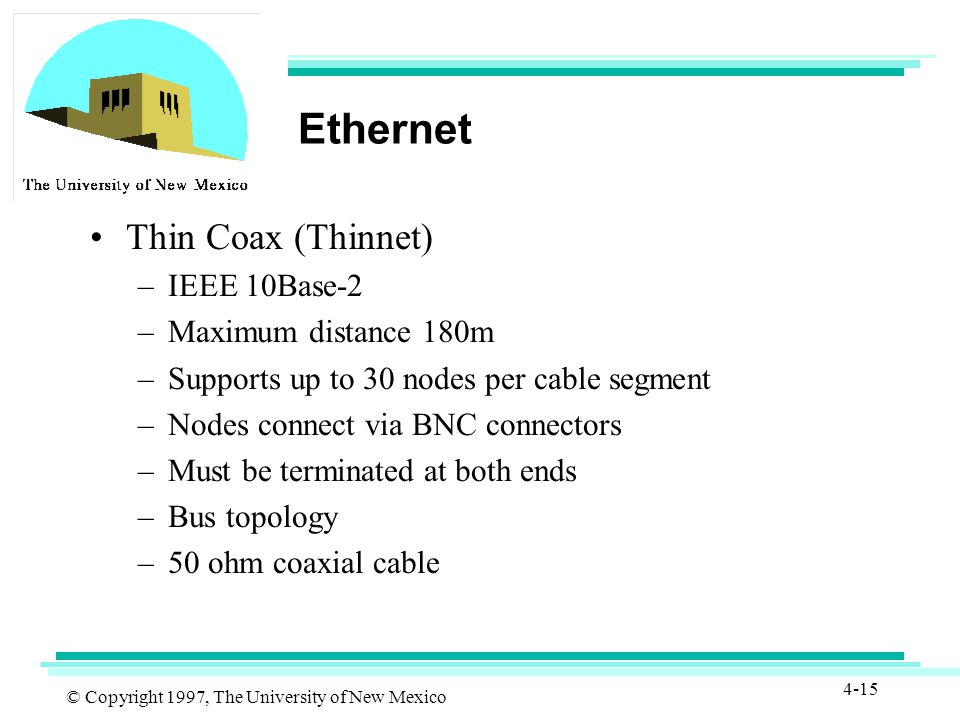 © Copyright 1997, The University of New Mexico 4-15 Ethernet Thin Coax (Thinnet) –IEEE 10Base-2 –Maximum distance 180m –Supports up to 30 nodes per cable segment –Nodes connect via BNC connectors –Must be terminated at both ends –Bus topology –50 ohm coaxial cable