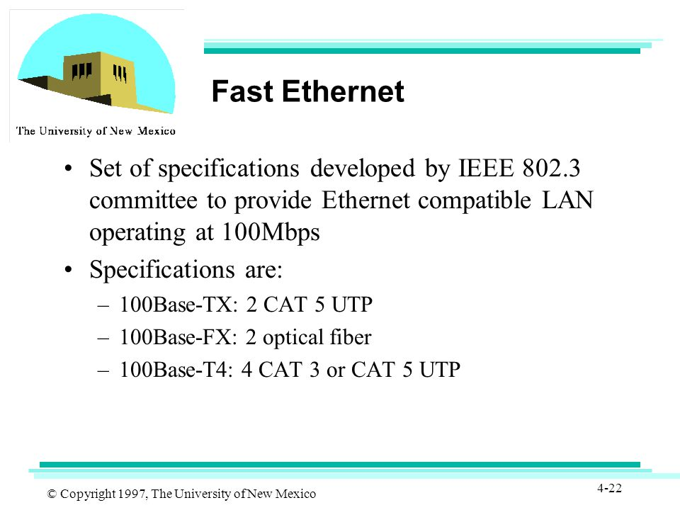 © Copyright 1997, The University of New Mexico 4-22 Fast Ethernet Set of specifications developed by IEEE 802.3 committee to provide Ethernet compatible LAN operating at 100Mbps Specifications are: –100Base-TX: 2 CAT 5 UTP –100Base-FX: 2 optical fiber –100Base-T4: 4 CAT 3 or CAT 5 UTP