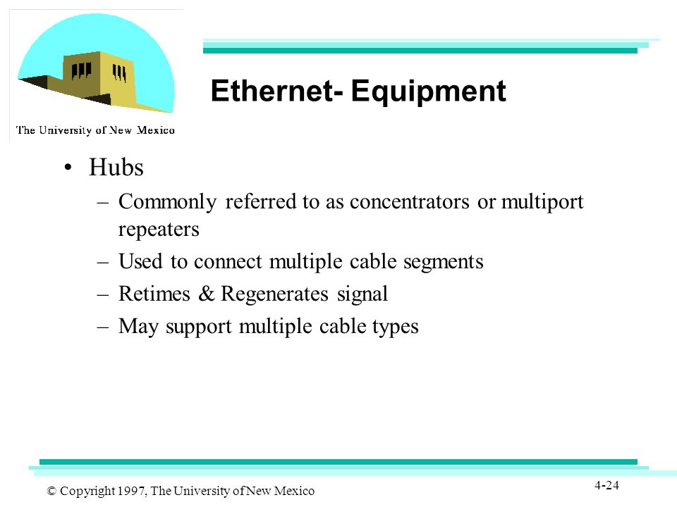 © Copyright 1997, The University of New Mexico 4-24 Ethernet- Equipment Hubs –Commonly referred to as concentrators or multiport repeaters –Used to connect multiple cable segments –Retimes & Regenerates signal –May support multiple cable types