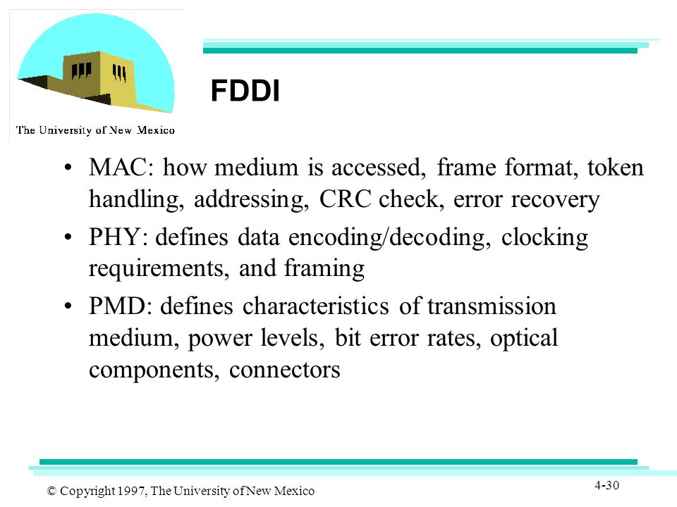 © Copyright 1997, The University of New Mexico 4-30 FDDI MAC: how medium is accessed, frame format, token handling, addressing, CRC check, error recovery PHY: defines data encoding/decoding, clocking requirements, and framing PMD: defines characteristics of transmission medium, power levels, bit error rates, optical components, connectors